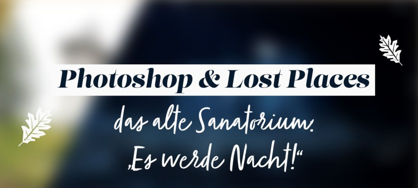 """Photoshop & Lost-Places – das alte Sanatorium: """"Es werdeNacht!"""""""